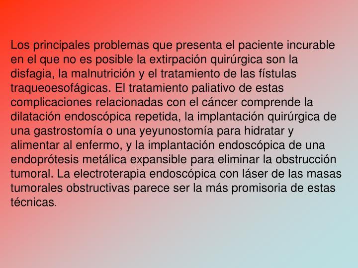 Los principales problemas que presenta el paciente incurable en el que no es posible la extirpacin quirrgica son la disfagia, la malnutricin y el tratamiento de las fstulas traqueoesofgicas. El tratamiento paliativo de estas complicaciones relacionadas con el cncer comprende la dilatacin endoscpica repetida, la implantacin quirrgica de una gastrostoma o una yeyunostoma para hidratar y alimentar al enfermo, y la implantacin endoscpica de una endoprtesis metlica expansible para eliminar la obstruccin tumoral. La electroterapia endoscpica con lser de las masas tumorales obstructivas parece ser la ms promisoria de estas tcnicas