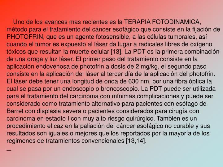 Uno de los avances mas recientes es la TERAPIA FOTODINAMICA, mtodo para el tratamiento del cncer esofgico que consiste en la fijacin de PHOTOFRIN, que es un agente fotosensible, a las clulas tumorales, as cuando el tumor es expuesto al lser da lugar a radicales libres de oxgeno txicos que resultan la muerte celular [13]. La PDT es la primera combinacin de una droga y luz lser. El primer paso del tratamiento consiste en la aplicacin endovenosa de photofrin a dosis de 2 mg/kg, el segundo paso consiste en la aplicacin del lser al tercer da de la aplicacin del photofrin. El lser debe tener una longitud de onda de 630 nm, por una fibra ptica la cual se pasa por un endoscopio o broncoscopio. La PDT puede ser utilizada para el tratamiento del carcinoma con mnimas complicaciones y puede ser considerado como tratamiento alternativo para pacientes con esfago de Barret con displasia severa o pacientes considerados para ciruga con carcinoma en estado I con muy alto riesgo quirrgico. Tambin es un procedimiento eficaz en la paliacin del cncer esofgico no curable y sus resultados son iguales o mejores que los reportados por la mayora de los regimenes de tratamientos convencionales [13,14].
