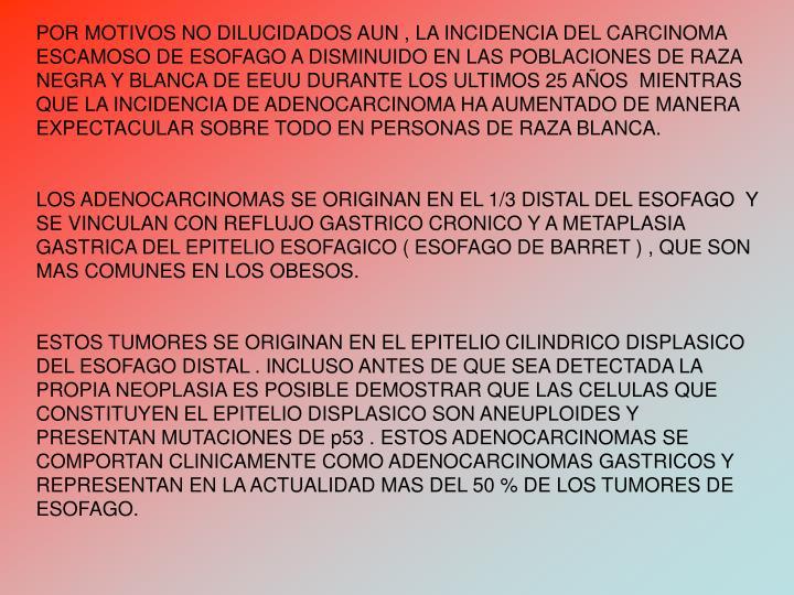 POR MOTIVOS NO DILUCIDADOS AUN , LA INCIDENCIA DEL CARCINOMA ESCAMOSO DE ESOFAGO A DISMINUIDO EN LAS POBLACIONES DE RAZA NEGRA Y BLANCA DE EEUU DURANTE LOS ULTIMOS 25 AOS  MIENTRAS QUE LA INCIDENCIA DE ADENOCARCINOMA HA AUMENTADO DE MANERA EXPECTACULAR SOBRE TODO EN PERSONAS DE RAZA BLANCA.