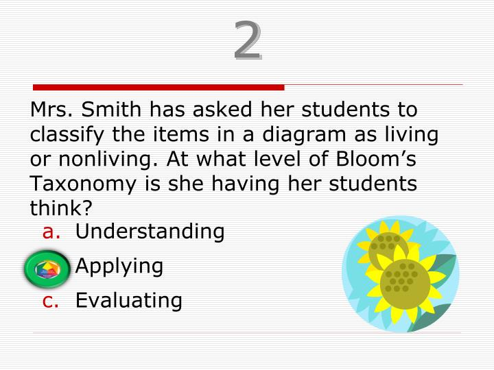 Mrs. Smith has asked her students to classify the items in a diagram as living or nonliving. At what level of Bloom's Taxonomy is she having her students think?