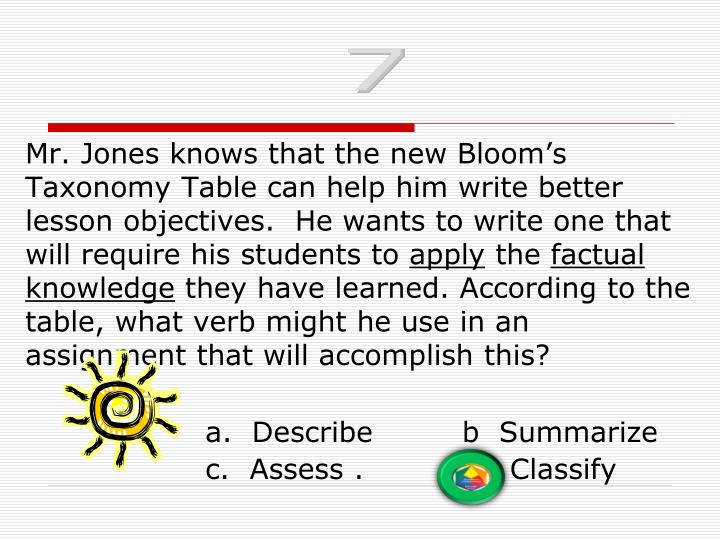 Mr. Jones knows that the new Bloom's Taxonomy Table can help him write better lesson objectives.  He wants to write one that will require his students to