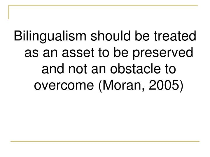 Bilingualism should be treated as an asset to be preserved and not an obstacle to overcome (Moran, 2005)