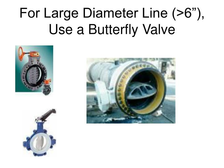 "For Large Diameter Line (>6""), Use a Butterfly Valve"