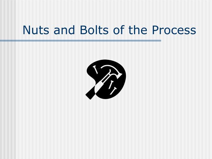 Nuts and Bolts of the Process