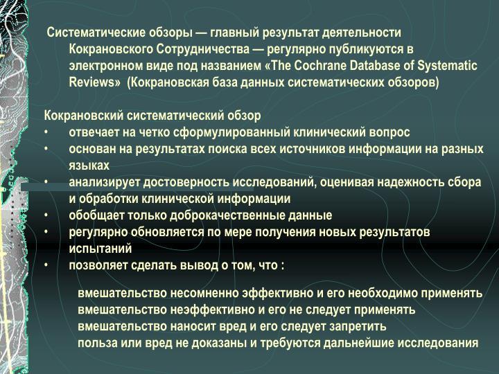 Систематические обзоры — главный результат деятельности Кокрановского Сотрудничества — регулярно публикуются в электронном виде под названием «