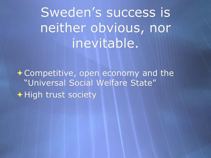 Sweden's success is neither obvious, nor inevitable.