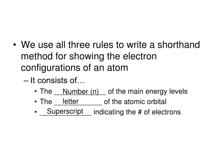 We use all three rules to write a shorthand method for showing the electron configurations of an atom