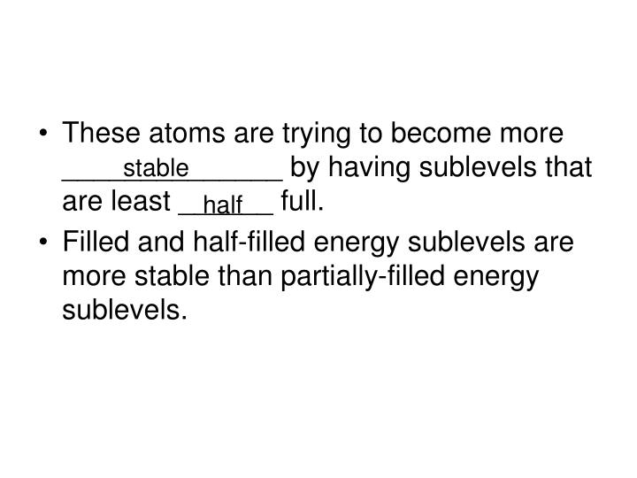 These atoms are trying to become more ______________ by having sublevels that are least ______ full.