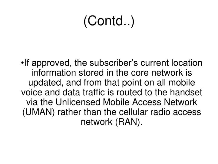 If approved, the subscriber's current location information stored in the core network is updated, and from that point on all mobile voice and data traffic is routed to the handset via the Unlicensed Mobile Access Network (UMAN) rather than the cellular radio access network (RAN).