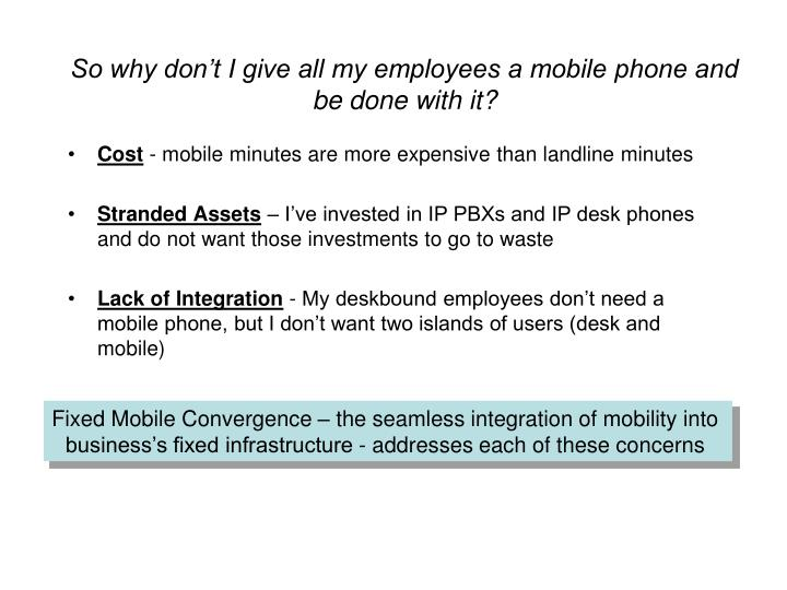 So why don't I give all my employees a mobile phone and be done with it?