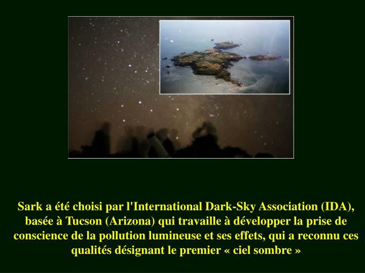 Sark a été choisi par l'International Dark-Sky Association (IDA), basée à Tucson (Arizona) qui travaille à développer la prise de conscience de la pollution lumineuse et ses effets, qui a reconnu ces qualités désignant le premier «ciel sombre»
