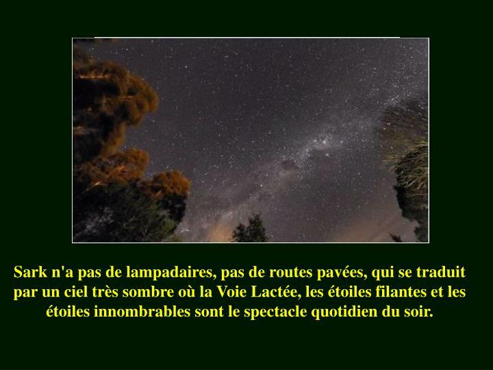 Sark n'a pas de lampadaires, pas de routes pavées, qui se traduit par un ciel très sombre où la Voie Lactée, les étoiles filantes et les étoiles innombrables sont le spectacle quotidien du soir.