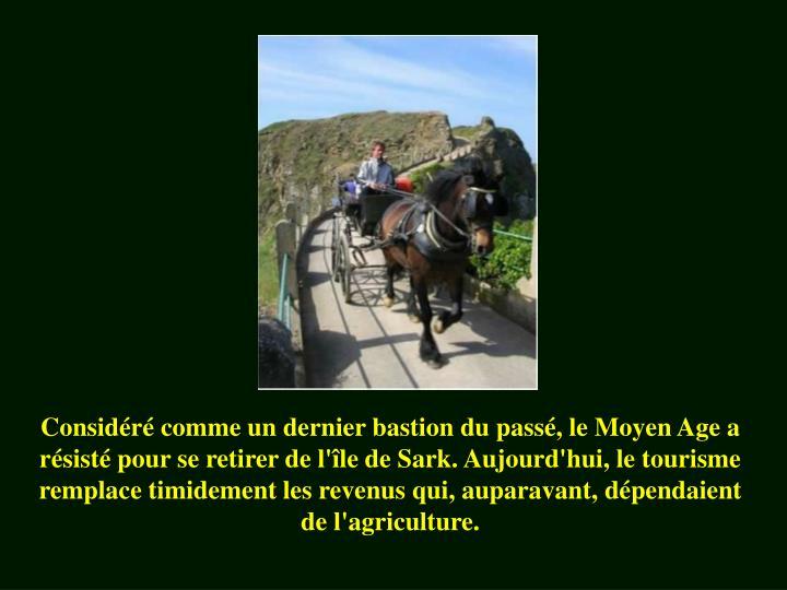 Considéré comme un dernier bastion du passé, le Moyen Age a résisté pour se retirer de l'île de Sark. Aujourd'hui, le tourisme  remplace timidement les revenus qui, auparavant, dépendaient de l'agriculture.