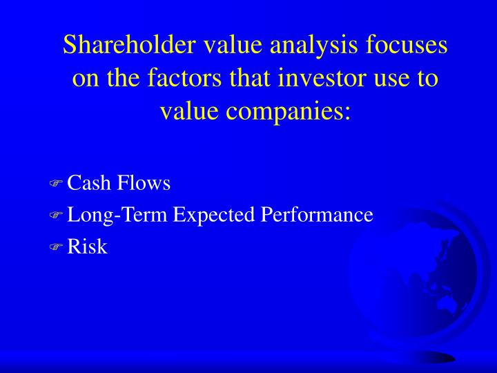 Shareholder value analysis focuses on the factors that investor use to value companies: