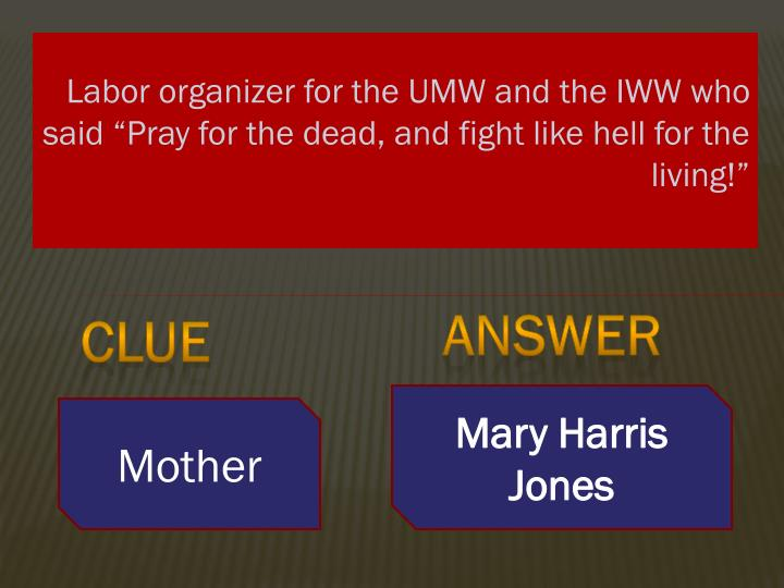 "Labor organizer for the UMW and the IWW who said ""Pray for the dead, and fight like hell for the living!"""