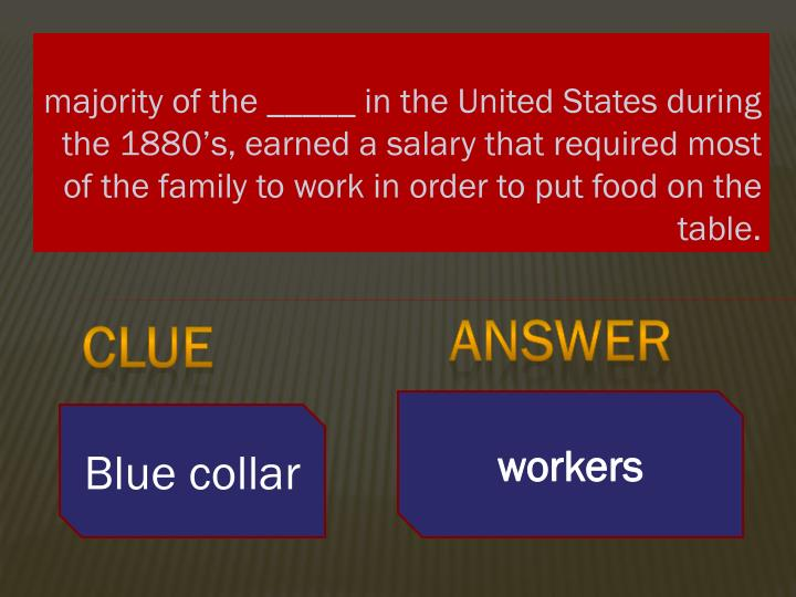 majority of the _____ in the United States during the 1880's, earned a salary that required most of the family to work in order to put food on the table.
