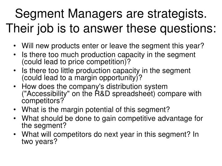 Segment Managers are strategists. Their job is to answer these questions: