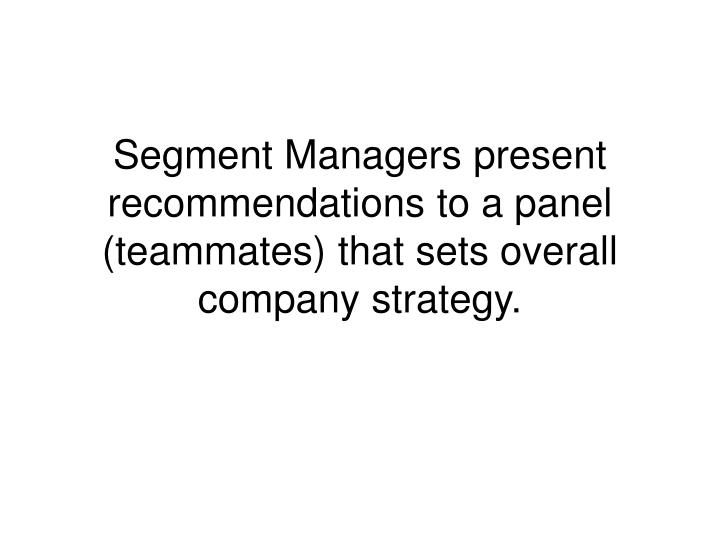 Segment Managers present recommendations to a panel (teammates) that sets overall company strategy.