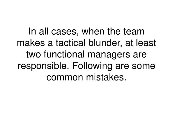 In all cases, when the team makes a tactical blunder, at least two functional managers are responsible. Following are some common mistakes.