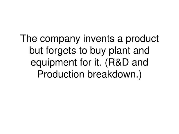 The company invents a product but forgets to buy plant and equipment for it. (R&D and Production breakdown.)