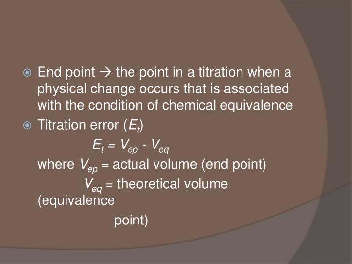 End point  the point in a titration when a physical change occurs that is associated with the condition of chemical equivalence