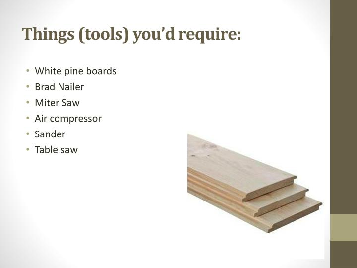 Things (tools) you'd require:
