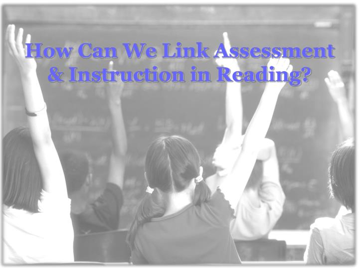 How can we link assessment instruction in reading