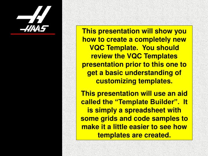 This presentation will show you how to create a completely new VQC Template.  You should review the VQC Templates presentation prior to this one to get a basic understanding of customizing templates.