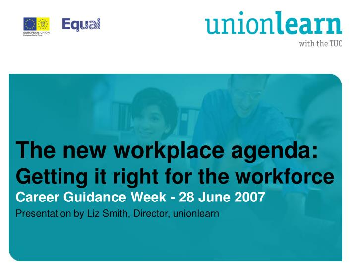The new workplace agenda getting it right for the workforce career guidance week 28 june 2007