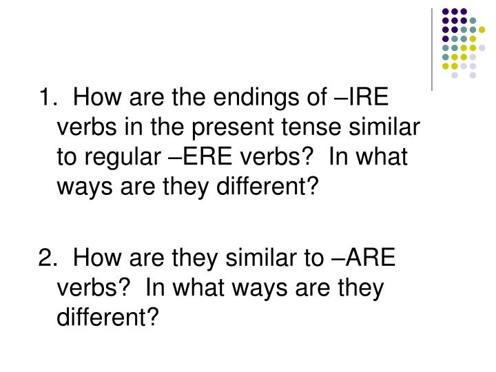 1.  How are the endings of –IRE verbs in the present tense similar to regular –ERE verbs?  In what ways are they different?