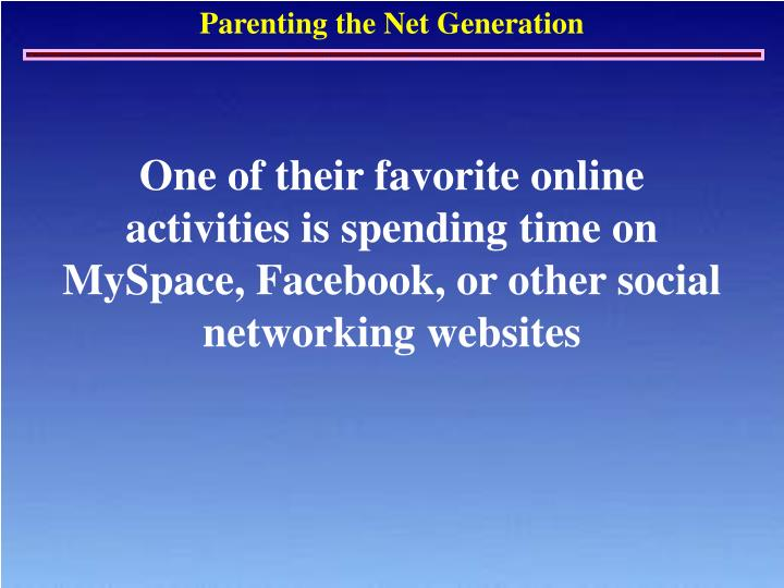 One of their favorite online activities is spending time on MySpace, Facebook, or other social networking websites