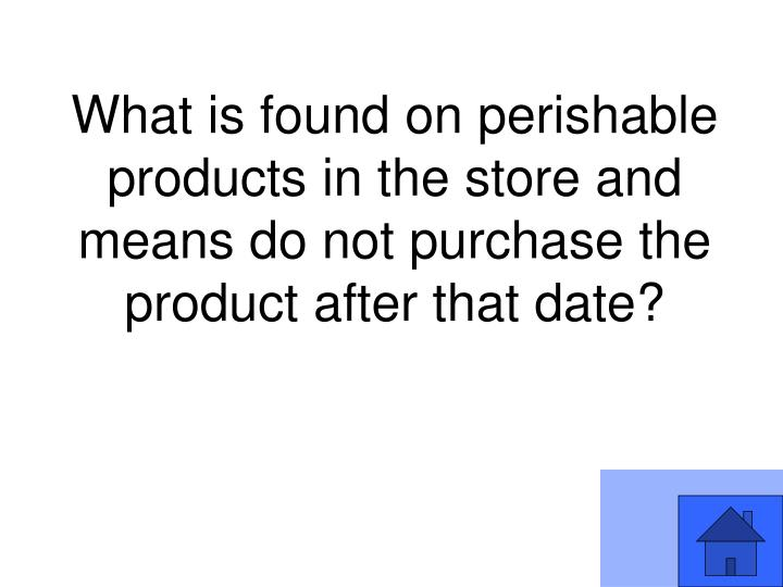 What is found on perishable products in the store and means do not purchase the product after that date?