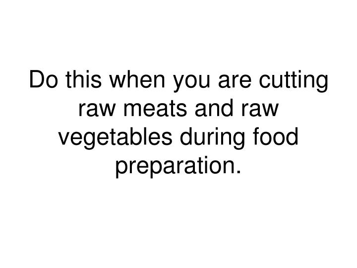 Do this when you are cutting raw meats and raw vegetables during food preparation.