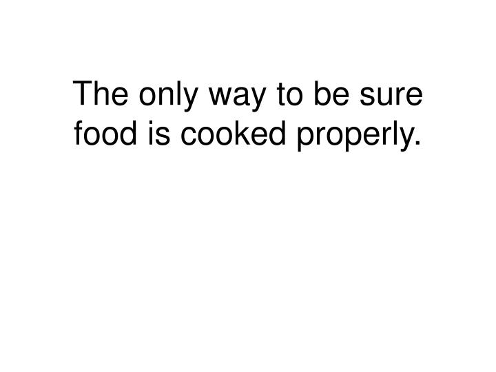 The only way to be sure food is cooked properly.