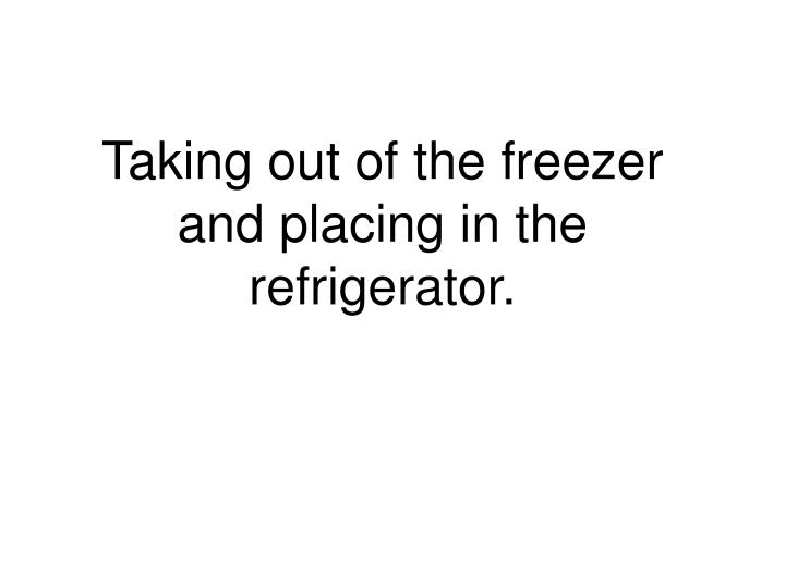 Taking out of the freezer and placing in the refrigerator.