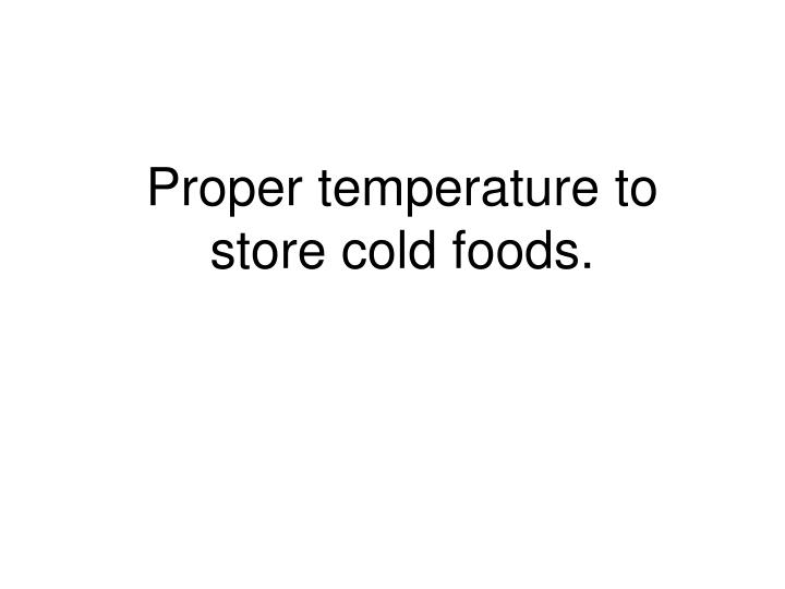 Proper temperature to store cold foods.
