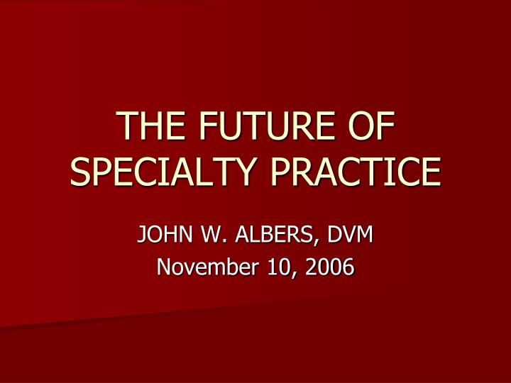 THE FUTURE OF SPECIALTY PRACTICE