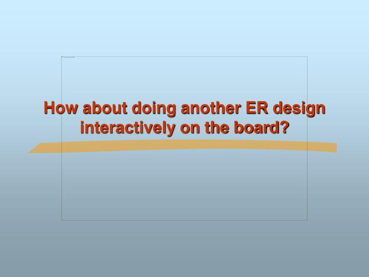 How about doing another ER design interactively on the board?