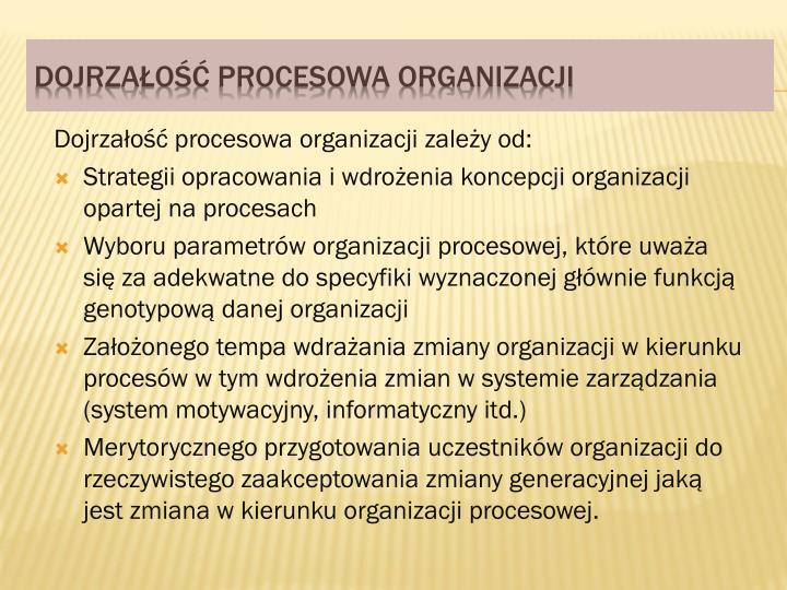 Dojrzałość procesowa organizacji zależy od: