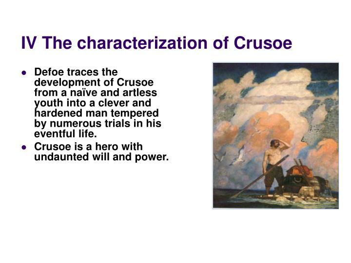Defoe traces the development of Crusoe from a naïve and artless youth into a clever and hardened man tempered by numerous trials in his eventful life.