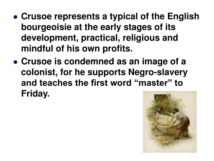 Crusoe represents a typical of the English bourgeoisie at the early stages of its development, practical, religious and mindful of his own profits.