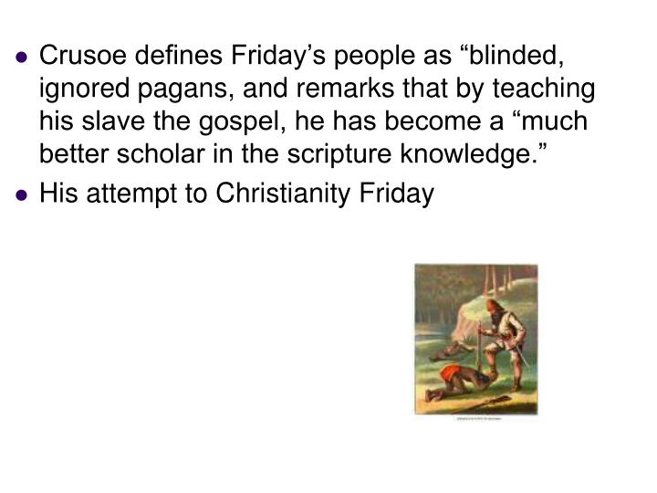 "Crusoe defines Friday's people as ""blinded, ignored pagans, and remarks that by teaching his slave the gospel, he has become a ""much better scholar in the scripture knowledge."""
