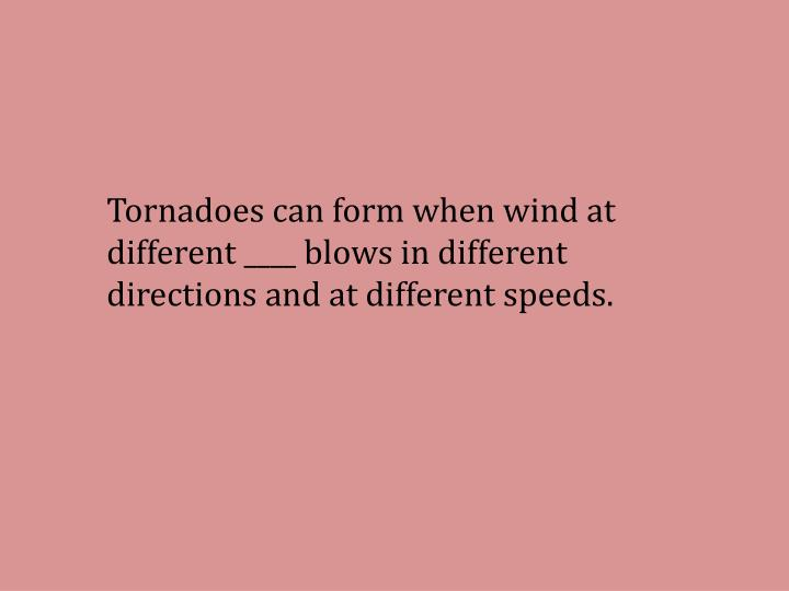 Tornadoes can form when wind at different ____ blows in different directions and at different speeds.