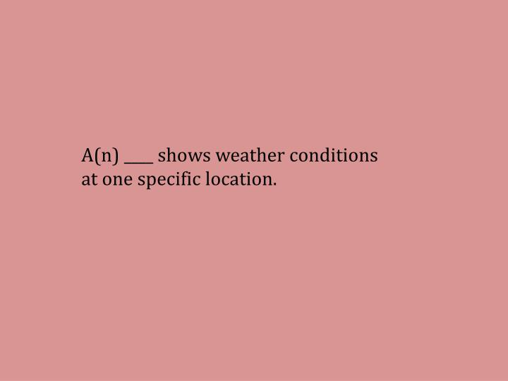 A(n) ____ shows weather conditions at one specific location.