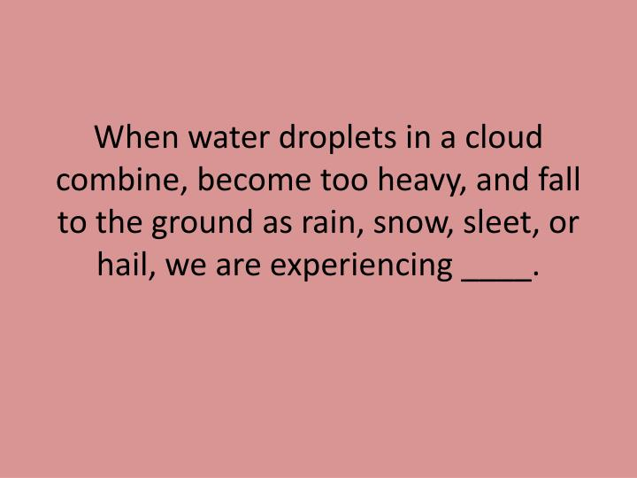 When water droplets in a cloud combine, become too heavy, and fall to the ground as rain, snow, slee...
