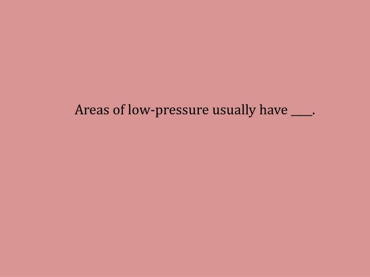 Areas of low-pressure usually have ____.
