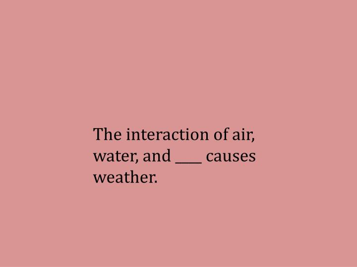 The interaction of air, water, and ____ causes weather.