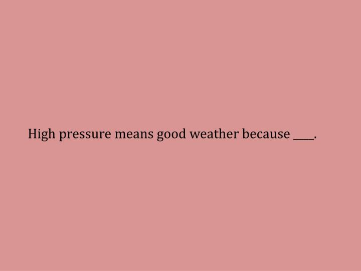 High pressure means good weather because ____.