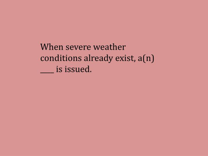 When severe weather conditions already exist, a(n) ____ is issued.