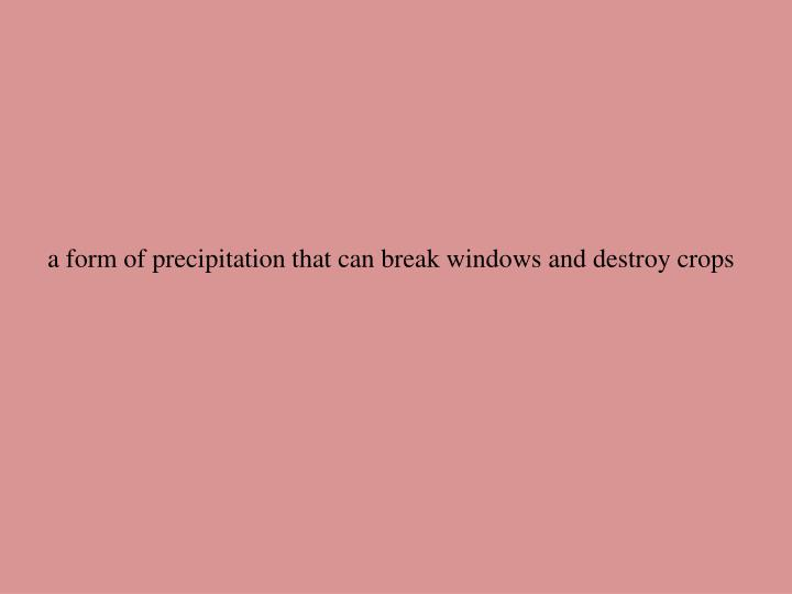 a form of precipitation that can break windows and destroy crops